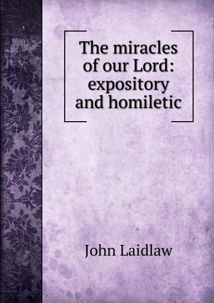 John Laidlaw The miracles of our Lord: expository and homiletic