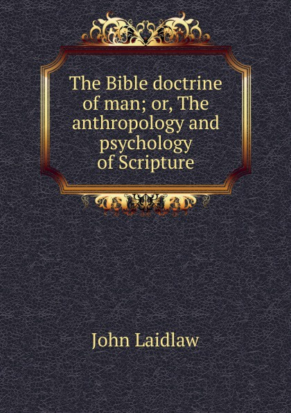 John Laidlaw The Bible doctrine of man; or, anthropology and psychology Scripture
