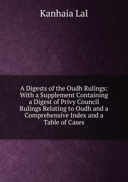 Kanhaia Lal A Digests of the Oudh Rulings: With a Supplement Containing Digest Privy Council Rulings Relating to and Comprehensive Index Table Cases