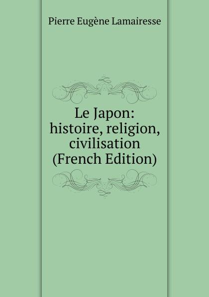 Pierre Eugène Lamairesse Le Japon: histoire, religion, civilisation (French Edition)