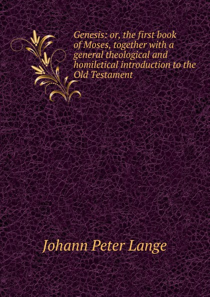 Lange Johann Peter Genesis: or, the first book of Moses, together with a general theological and homiletical introduction to Old Testament
