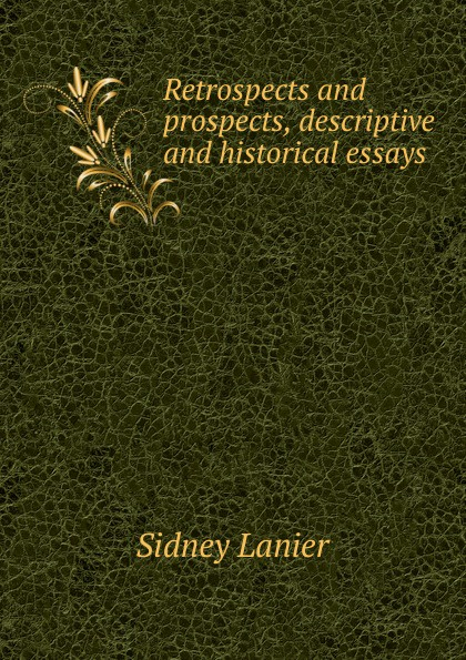 Фото - Sidney Lanier Retrospects and prospects, descriptive and historical essays sidney lanier retrospects and prospects