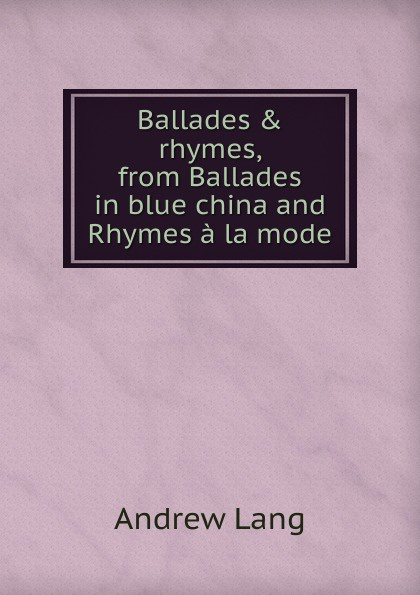 Andrew Lang Ballades . rhymes, from Ballades in blue china and Rhymes a la mode lang andrew new collected rhymes