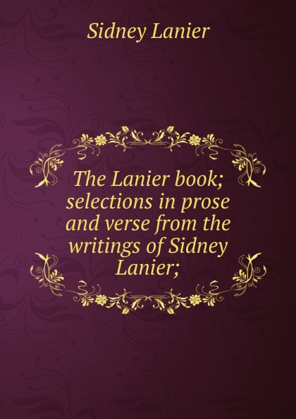 Фото - Sidney Lanier The Lanier book; selections in prose and verse from the writings of Sidney Lanier; sidney lanier retrospects and prospects