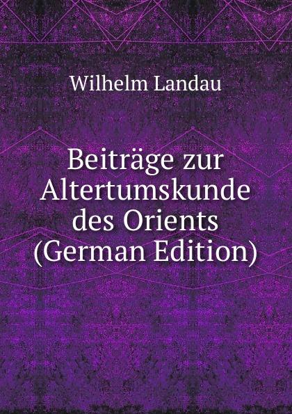 Wilhelm Landau Beitrage zur Altertumskunde des Orients (German Edition) georg holz beitrage zur deutschen altertumskunde german edition
