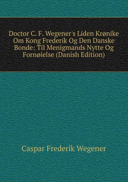 Caspar Frederik Wegener Doctor C. F. W Liden K Om Kong Og Den Danske Bonde: Til Menigmands Nytte F (Danish Edition)