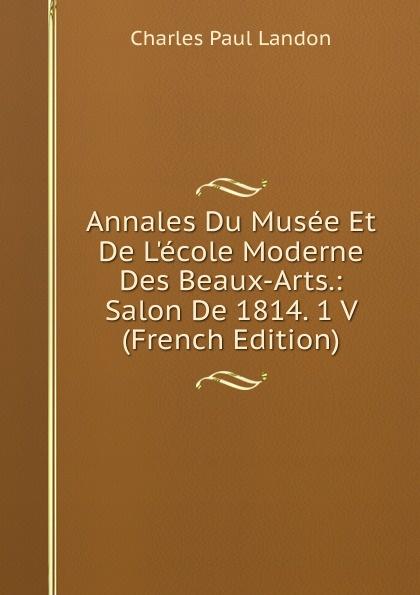Charles Paul Landon Annales Du Musee Et De L.ecole Moderne Des Beaux-Arts.: Salon De 1814. 1 V (French Edition) charles blanc les beaux arts a l exposition universelle de 1878 french edition