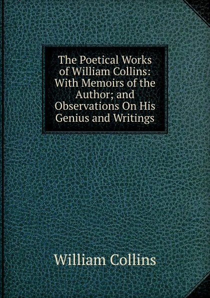 William Collins The Poetical Works of William Collins: With Memoirs of the Author; and Observations On His Genius and Writings william collins the poetical works