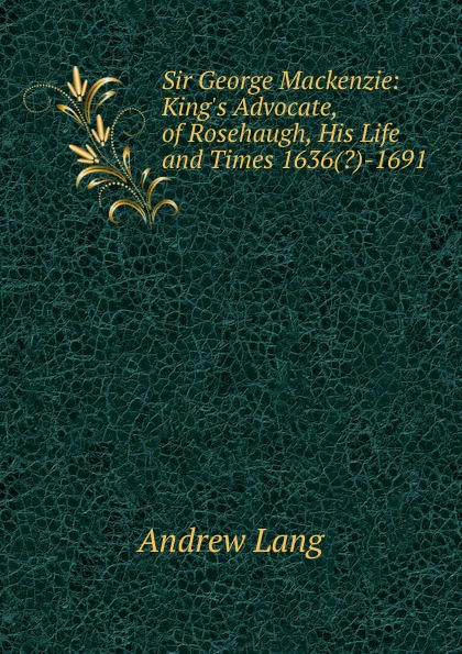 Andrew Lang Sir George Mackenzie: King.s Advocate, of Rosehaugh, His Life and Times 1636(.)-1691 andrew mackenzie пиджак