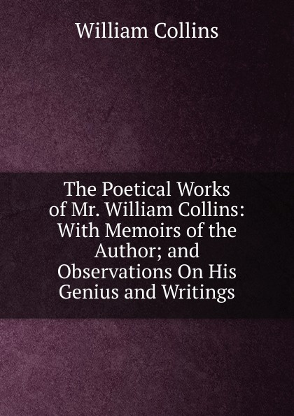 William Collins The Poetical Works of Mr. William Collins: With Memoirs of the Author; and Observations On His Genius and Writings william collins the poetical works
