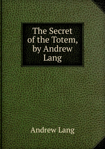 Andrew Lang The Secret of the Totem, by Andrew Lang lang andrew the secret of the totem