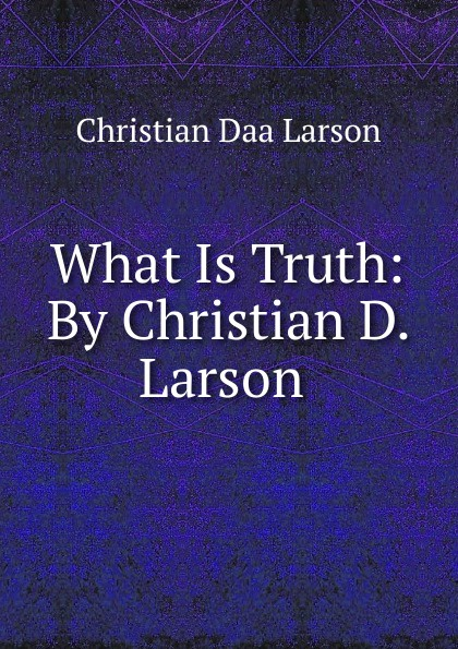 Christian Daa Larson What Is Truth: By D. .