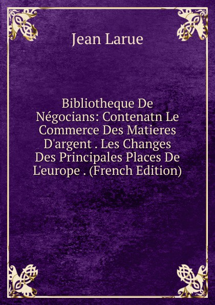 Фото - Jean Larue Bibliotheque De Negocians: Contenatn Le Commerce Des Matieres D.argent . Les Changes Des Principales Places De L.europe . (French Edition) jean paul gaultier le male