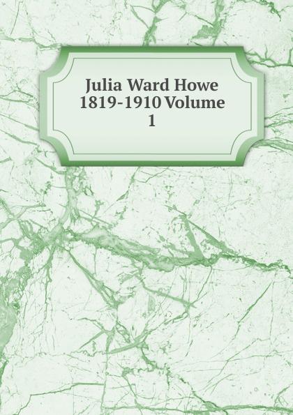 Julia Ward Howe 1819-1910 Volume 1 julia ward howe 1819 1910 volume 1