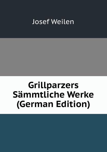 Josef Weilen Grillparzers Sammtliche Werke (German Edition) josef weilen grillparzers sammtliche werke volumes 9 10 german edition