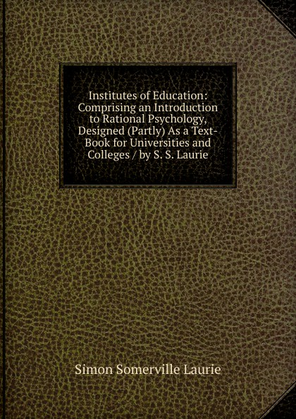 Фото - Laurie Simon Somerville Institutes of Education: Comprising an Introduction to Rational Psychology, Designed (Partly) As a Text-Book for Universities and Colleges / by S. S. Laurie introduction to the principles of sociology a text book for colleges and universities