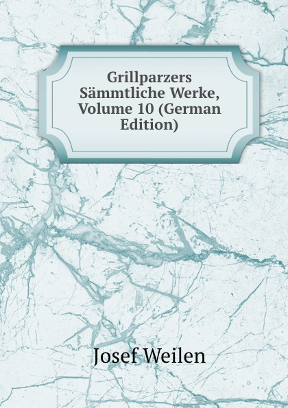 Josef Weilen Grillparzers Sammtliche Werke, Volume 10 (German Edition) josef weilen grillparzers sammtliche werke volumes 7 8 german edition