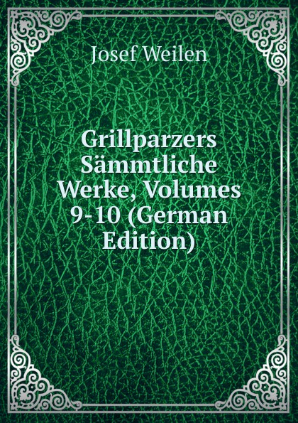 Josef Weilen Grillparzers Sammtliche Werke, Volumes 9-10 (German Edition) josef weilen grillparzers sammtliche werke volumes 7 8 german edition