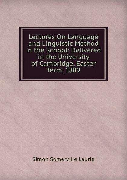 Laurie Simon Somerville Lectures On Language and Linguistic Method in the School: Delivered in the University of Cambridge, Easter Term, 1889 цена в Москве и Питере