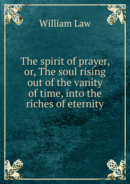 William Law The spirit of prayer, or, The soul rising out of the vanity of time, into the riches of eternity william law the spirit of prayer or the soul rising out of the vanity of time into the riches of eternity