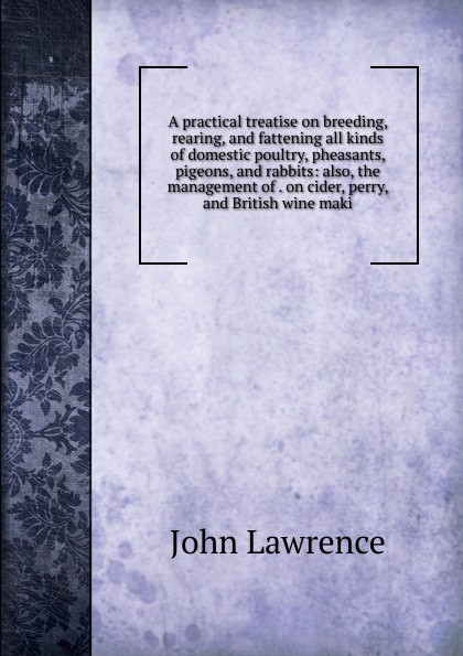 John Lawrence A practical treatise on breeding, rearing, and fattening all kinds of domestic poultry, pheasants, pigeons, and rabbits: also, the management of . on cider, perry, and British wine maki alan thompson keeping poultry and rabbits on scraps