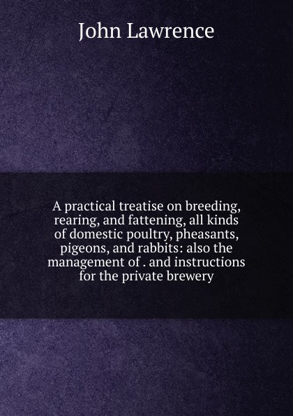 John Lawrence A practical treatise on breeding, rearing, and fattening, all kinds of domestic poultry, pheasants, pigeons, and rabbits: also the management of . and instructions for the private brewery alan thompson keeping poultry and rabbits on scraps