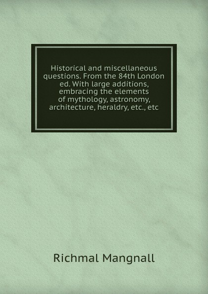 Richmal Mangnall Historical and miscellaneous questions. From the 84th London ed. With large additions, embracing the elements of mythology, astronomy, architecture, heraldry, etc., etc richmal mangnall historical and miscellaneous questions