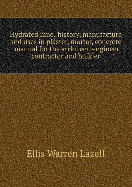 Hydrated lime; history, manufacture and uses in plaster, mortar, concrete . manual for the architect, engineer, contractor and builder