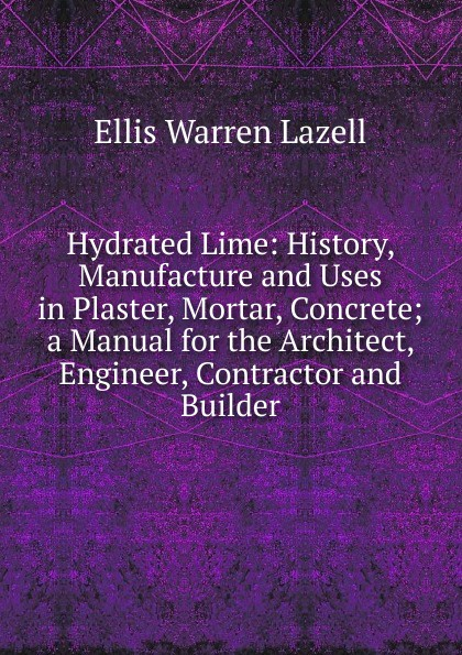 Hydrated Lime: History, Manufacture and Uses in Plaster, Mortar, Concrete; a Manual for the Architect, Engineer, Contractor and Builder