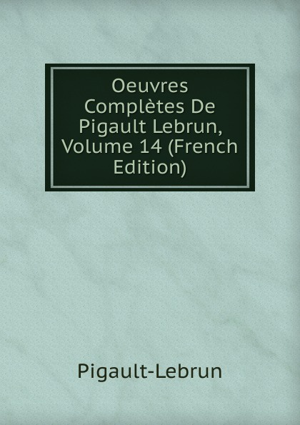 Pigault-Lebrun Oeuvres Completes De Pigault Lebrun, Volume 14 (French Edition) pigault lebrun jerome volume 4 french edition