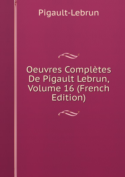 Pigault-Lebrun Oeuvres Completes De Pigault Lebrun, Volume 16 (French Edition) pigault lebrun jerome volume 4 french edition