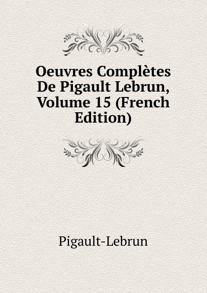Pigault-Lebrun Oeuvres Completes De Pigault Lebrun, Volume 15 (French Edition) pigault lebrun jerome volume 4 french edition
