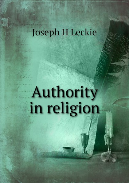 Фото - Joseph H Leckie Authority in religion joseph h leckie david w forrest memoir tributes sermons and theological lectures