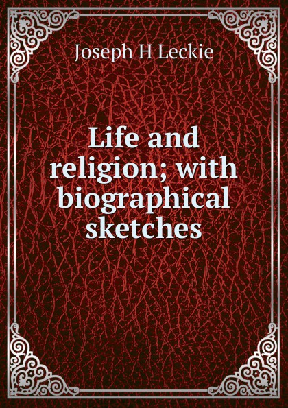 Фото - Joseph H Leckie Life and religion; with biographical sketches joseph h leckie david w forrest memoir tributes sermons and theological lectures