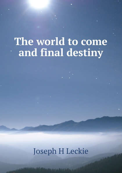Фото - Joseph H Leckie The world to come and final destiny joseph h leckie david w forrest memoir tributes sermons and theological lectures