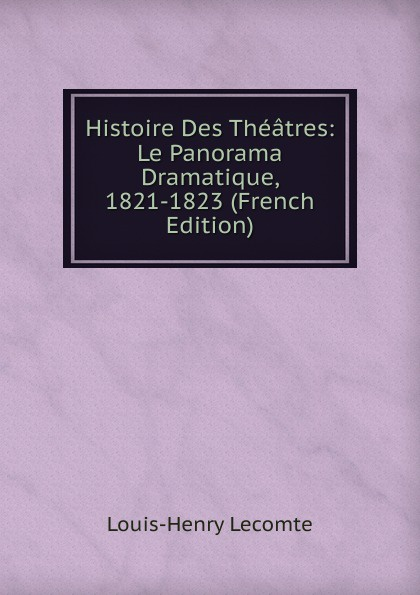 Louis-Henry Lecomte Histoire Des Theatres: Le Panorama Dramatique, 1821-1823 (French Edition)