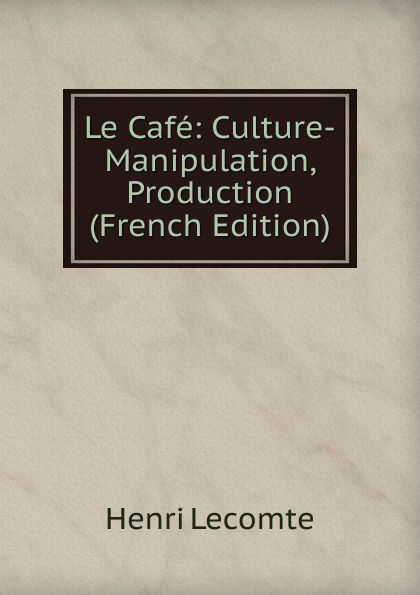 Henri Lecomte Le Cafe: Culture-Manipulation, Production (French Edition)