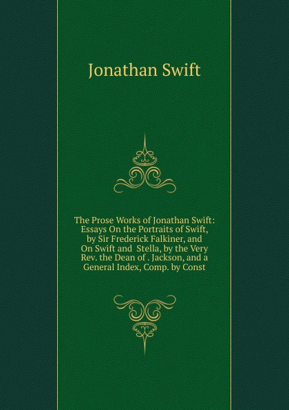 Swift Jonathan The Prose Works of Jonathan Swift: Essays On the Portraits of Swift, by Sir Frederick Falkiner, and On Swift and Stella, by the Very Rev. the Dean of . Jackson, and a General Index, Comp. by Const jonathan swift the journal to stella