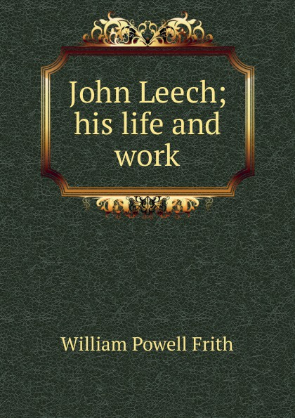 William Powell Frith John Leech; his life and work frith william powell john leech his life and work vol 1 [of 2]