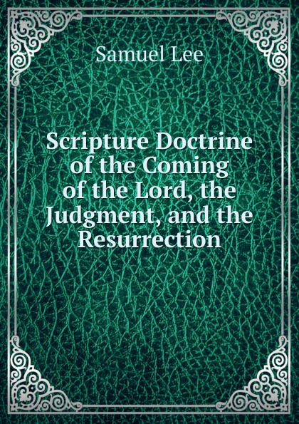 Samuel Lee Scripture Doctrine of the Coming Lord, Judgment, and Resurrection