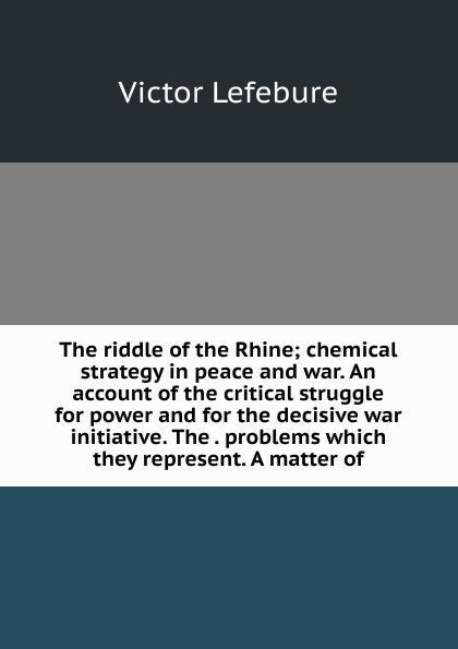 The riddle of the Rhine; chemical strategy in peace and war. An account of the critical struggle for power and for the decisive war initiative. The . problems which they represent. A matter of
