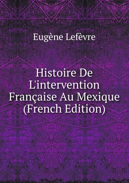 Eugène Lefêvre Histoire De L.intervention Francaise Au Mexique (French Edition) eugène lefêvre le mexique et l intervention europeenne