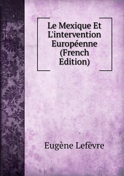 Eugène Lefêvre Le Mexique Et L.intervention Europeenne (French Edition) eugène lefêvre le mexique et l intervention europeenne