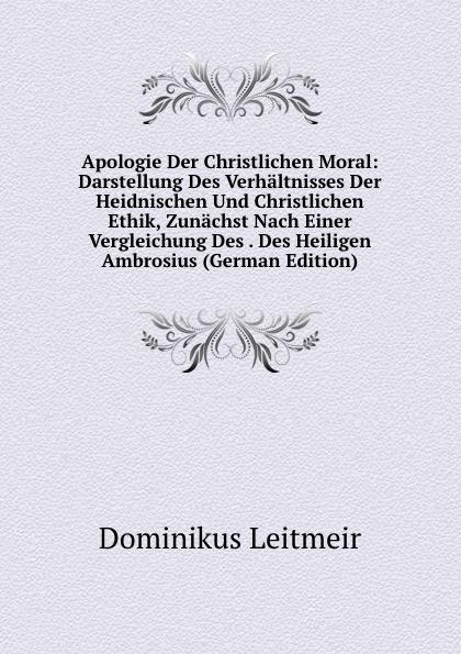 Apologie Der Christlichen Moral: Darstellung Des Verhaltnisses Der Heidnischen Und Christlichen Ethik, Zunachst Nach Einer Vergleichung Des . Des Heiligen Ambrosius (German Edition)