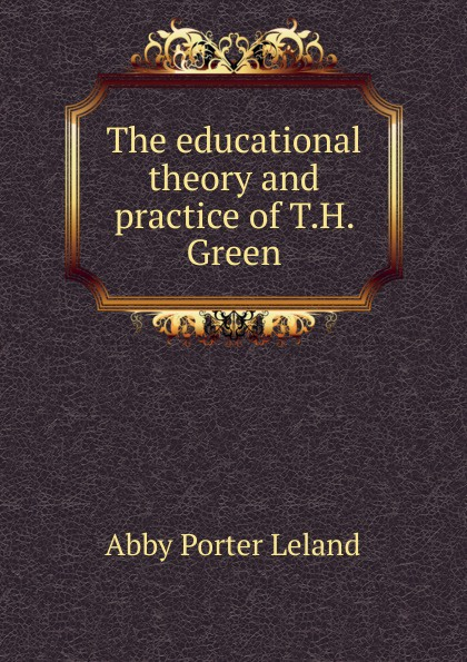 Abby Porter Leland The educational theory and practice of T.H. Green green abby paslaptingasis sebastianas
