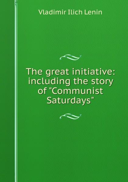 Фото - Vladimir Ilich Lenin The great initiative: including the story of Communist Saturdays lenin vladimir ilich the new policies of soviet russia