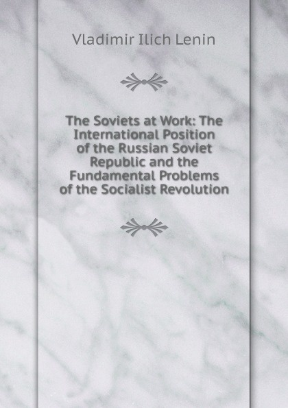 Фото - Vladimir Ilich Lenin The Soviets at Work: The International Position of the Russian Soviet Republic and the Fundamental Problems of the Socialist Revolution lenin vladimir ilich the new policies of soviet russia