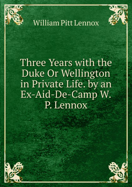 William Pitt Lennox Three Years with the Duke Or Wellington in Private Life. by an Ex-Aid-De-Camp W.P. Lennox. kara lennox baby by the book