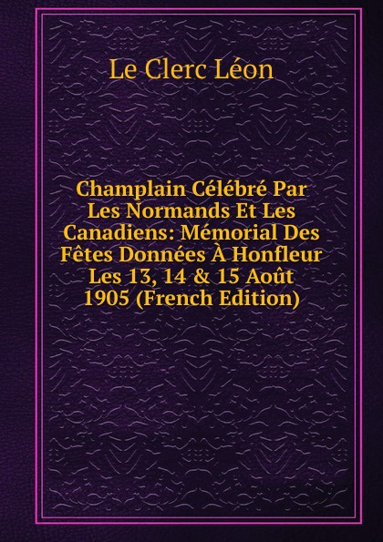 Le Clerc Léon Champlain Celebre Par Les Normands Et Les Canadiens: Memorial Des Fetes Donnees A Honfleur Les 13, 14 . 15 Aout 1905 (French Edition) chastenay les chevaliers normands