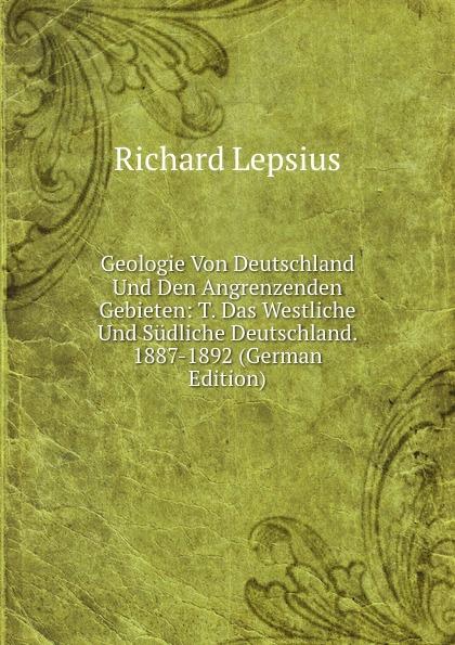 Richard Lepsius Geologie Von Deutschland Und Den Angrenzenden Gebieten: T. Das Westliche Und Sudliche Deutschland. 1887-1892 (German Edition) цены